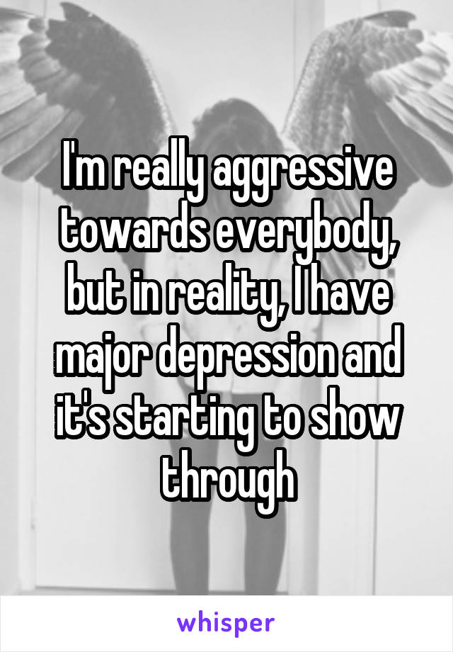 I'm really aggressive towards everybody, but in reality, I have major depression and it's starting to show through