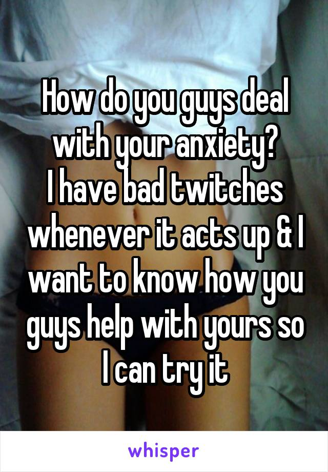 How do you guys deal with your anxiety? I have bad twitches whenever it acts up & I want to know how you guys help with yours so I can try it