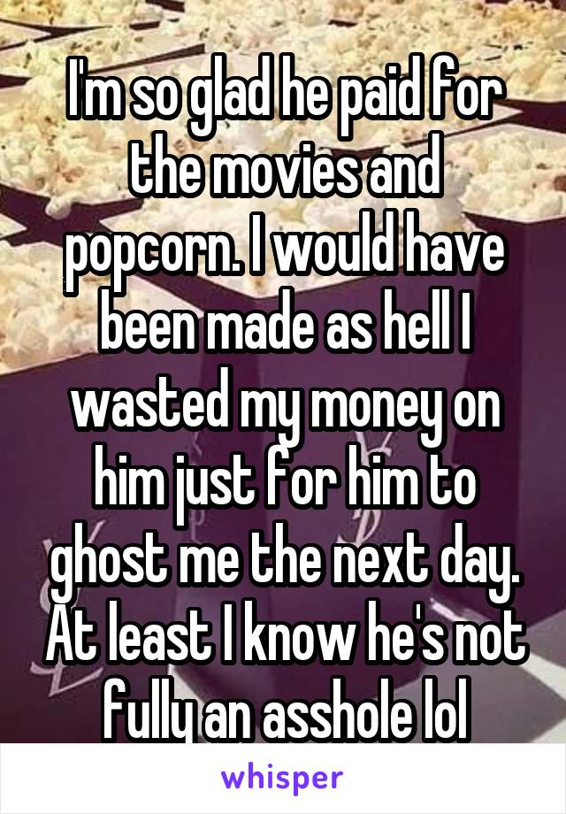 I'm so glad he paid for the movies and popcorn. I would have been made as hell I wasted my money on him just for him to ghost me the next day. At least I know he's not fully an asshole lol
