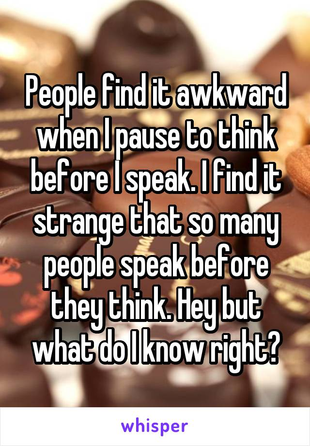 People find it awkward when I pause to think before I speak. I find it strange that so many people speak before they think. Hey but what do I know right?