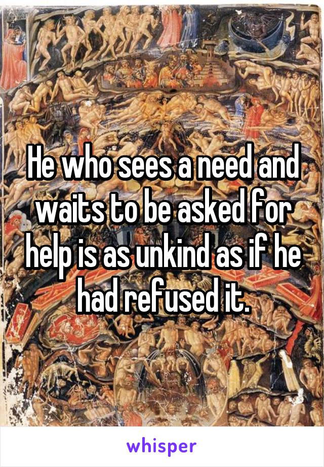 He who sees a need and waits to be asked for help is as unkind as if he had refused it.