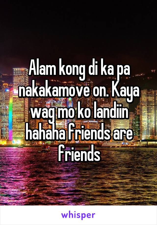 Alam kong di ka pa nakakamove on. Kaya wag mo ko landiin hahaha friends are friends