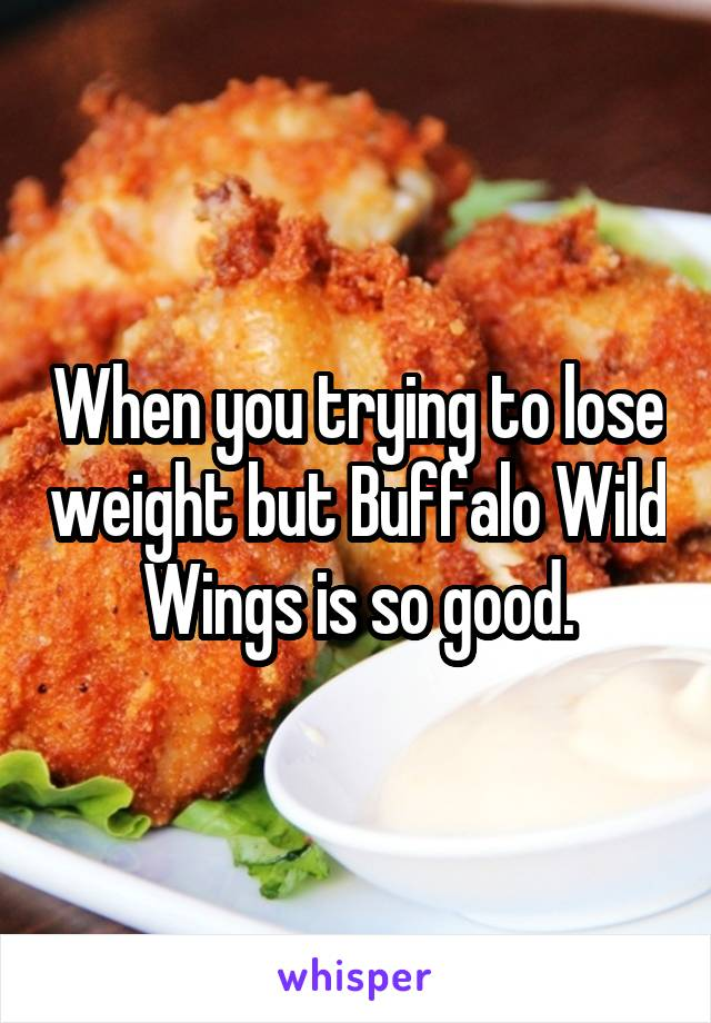 When you trying to lose weight but Buffalo Wild Wings is so good.