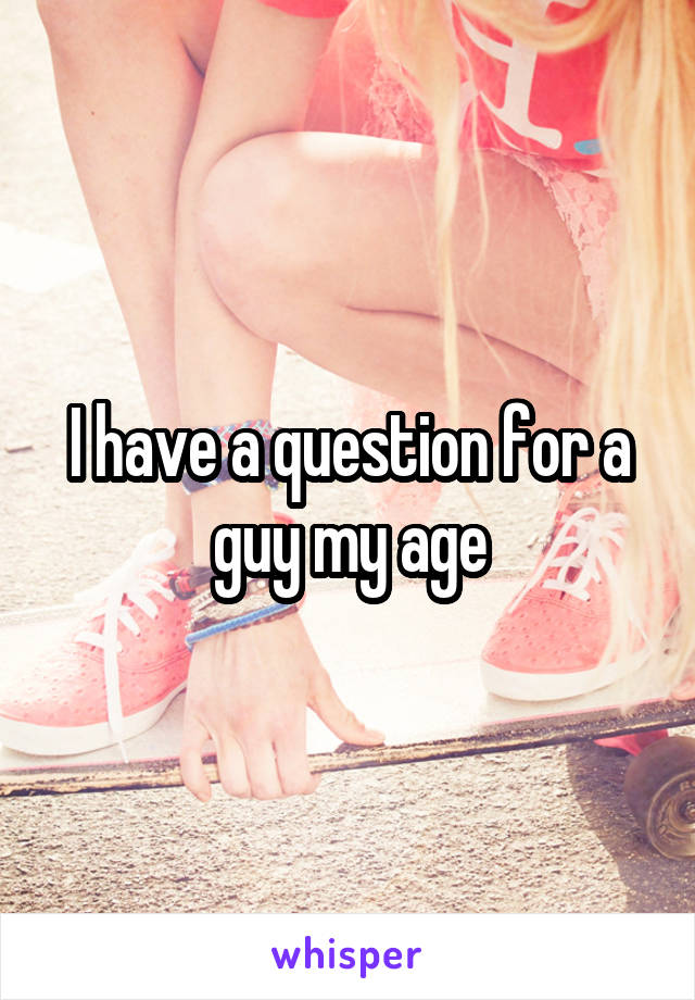 I have a question for a guy my age