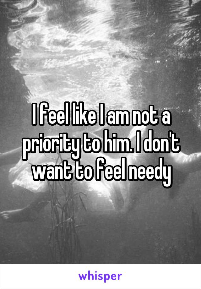I feel like I am not a priority to him. I don't want to feel needy