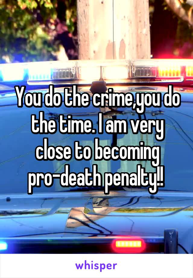 You do the crime,you do the time. I am very close to becoming pro-death penalty!!