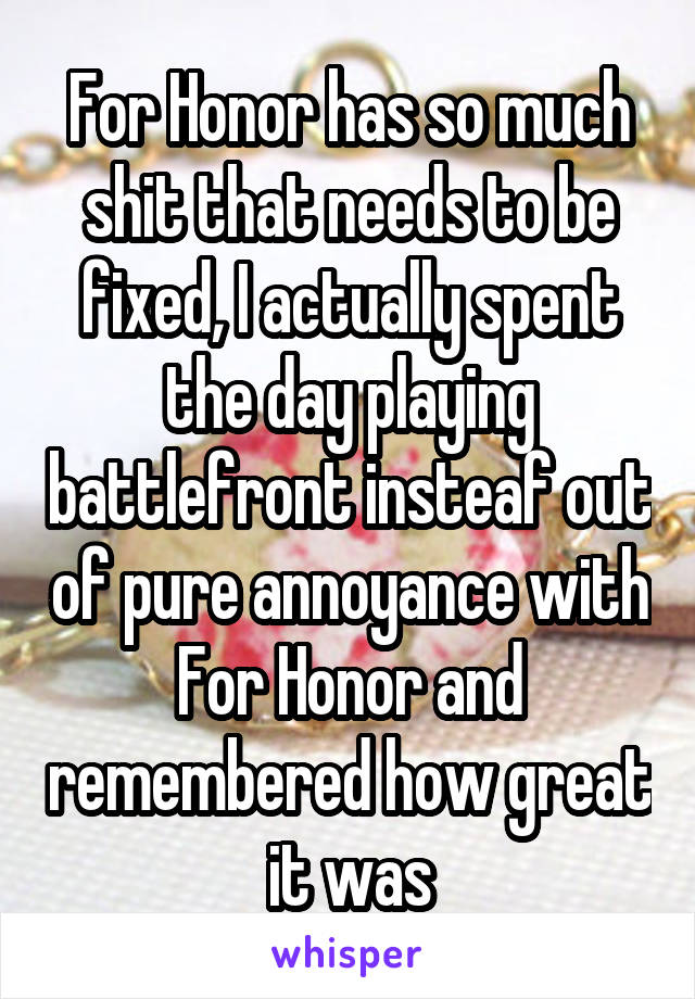 For Honor has so much shit that needs to be fixed, I actually spent the day playing battlefront insteaf out of pure annoyance with For Honor and remembered how great it was