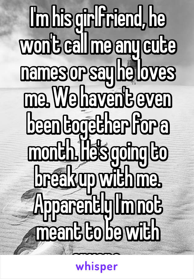 I'm his girlfriend, he won't call me any cute names or say he loves me. We haven't even been together for a month. He's going to break up with me. Apparently I'm not meant to be with anyone