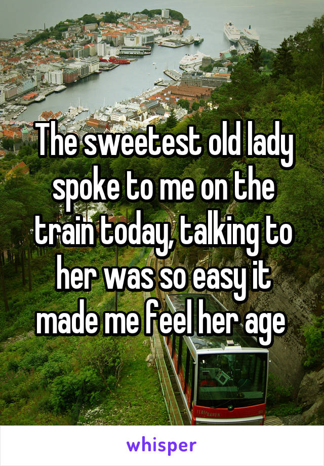 The sweetest old lady spoke to me on the train today, talking to her was so easy it made me feel her age