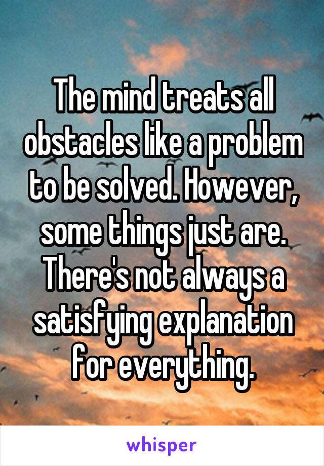 The mind treats all obstacles like a problem to be solved. However, some things just are. There's not always a satisfying explanation for everything.