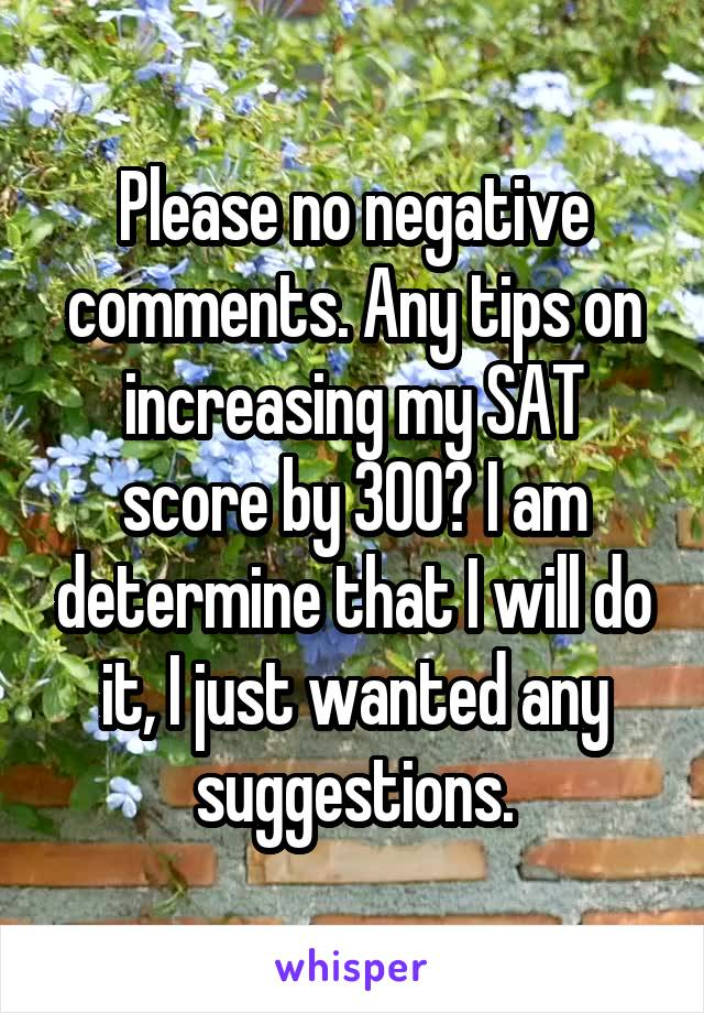 Please no negative comments. Any tips on increasing my SAT score by 300? I am determine that I will do it, I just wanted any suggestions.