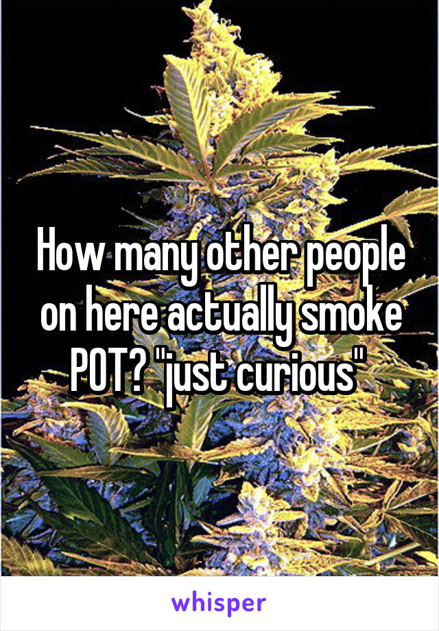 """How many other people on here actually smoke POT? """"just curious"""""""