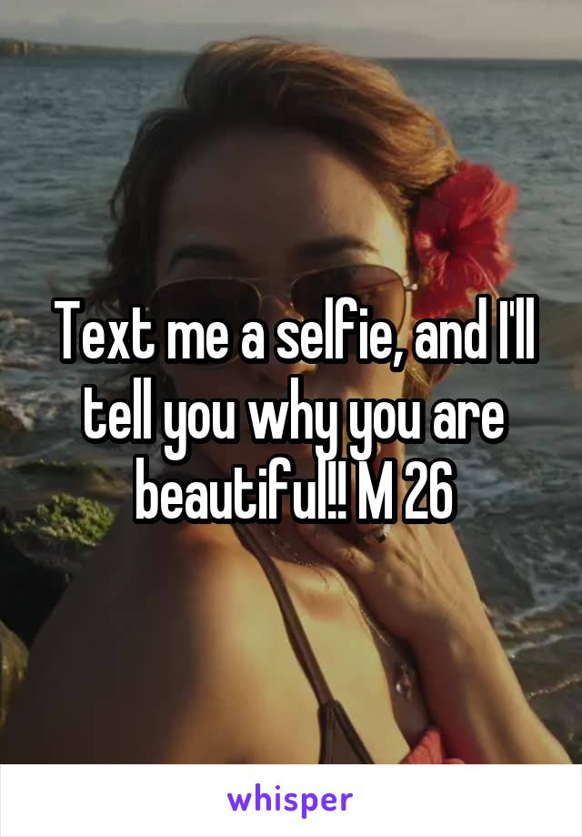 Text me a selfie, and I'll tell you why you are beautiful!! M 26