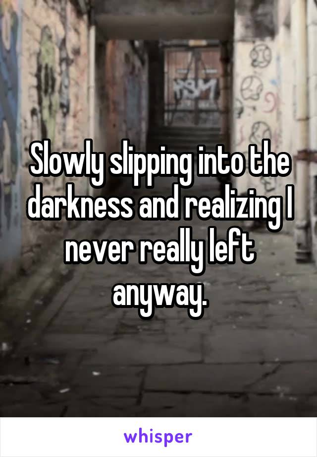 Slowly slipping into the darkness and realizing I never really left anyway.