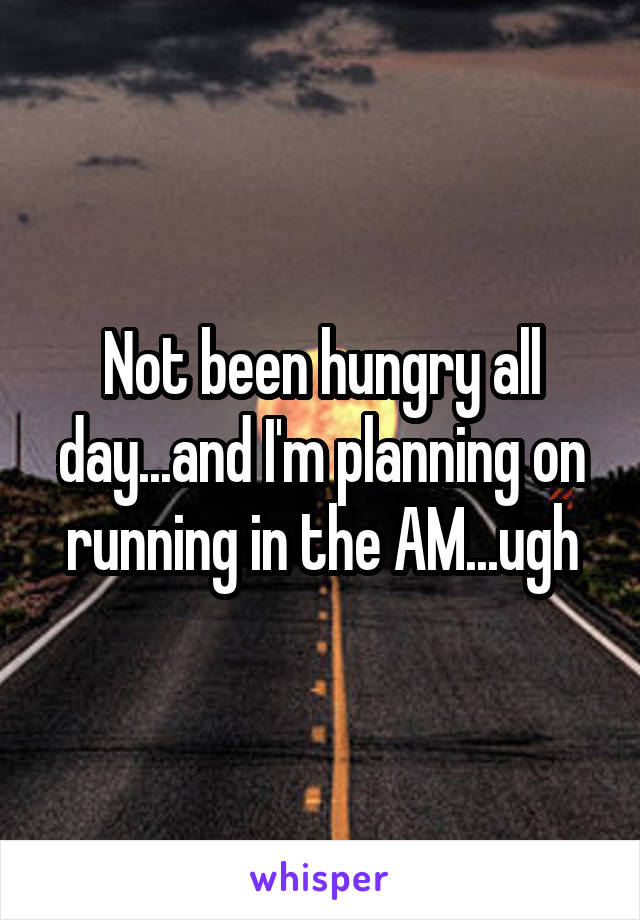 Not been hungry all day...and I'm planning on running in the AM...ugh