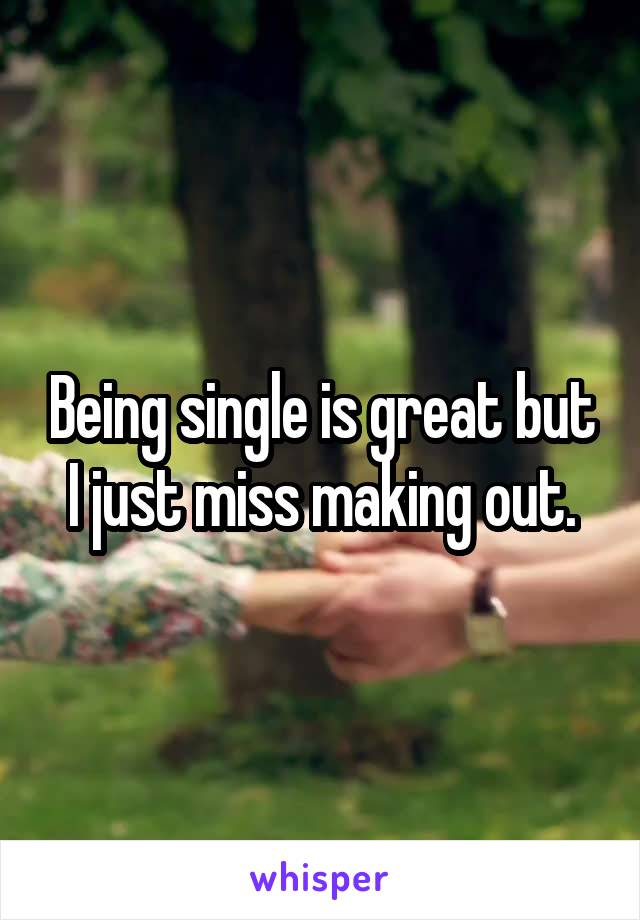 Being single is great but I just miss making out.