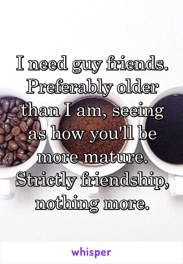 I need guy friends. Preferably older than I am, seeing as how you'll be more mature. Strictly friendship, nothing more.