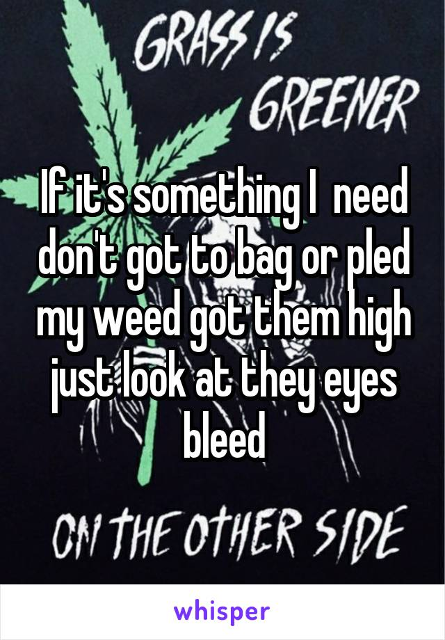 If it's something I  need don't got to bag or pled my weed got them high just look at they eyes bleed