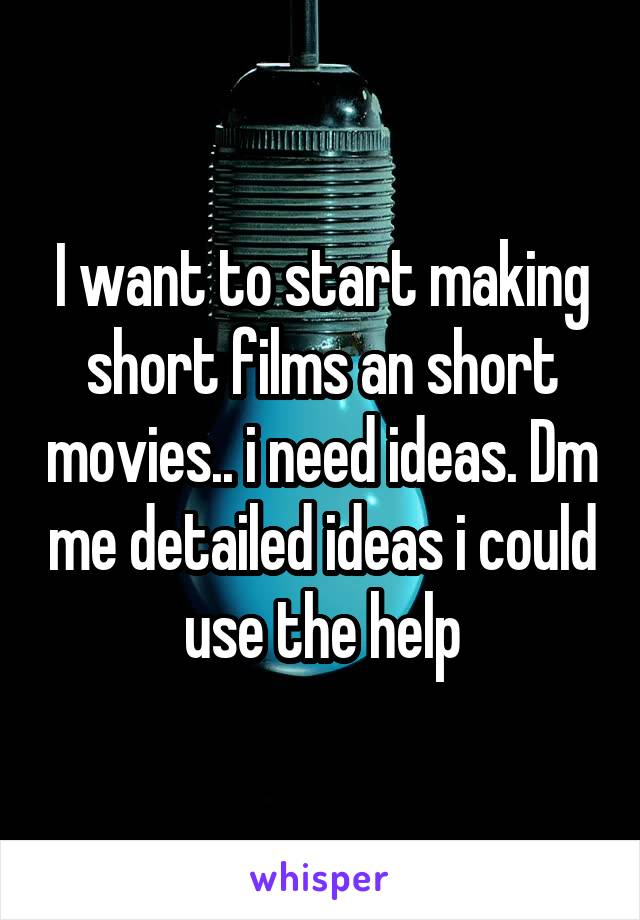I want to start making short films an short movies.. i need ideas. Dm me detailed ideas i could use the help
