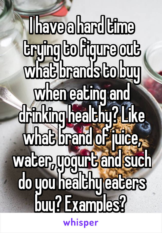 I have a hard time trying to figure out what brands to buy when eating and drinking healthy? Like what brand of juice, water, yogurt and such do you healthy eaters buy? Examples?