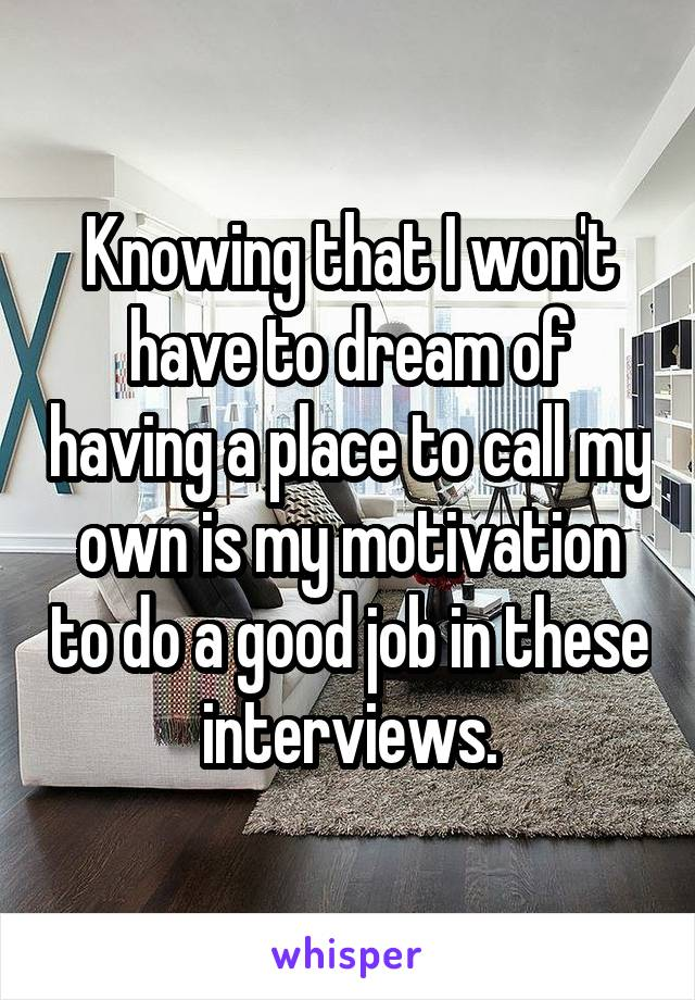 Knowing that I won't have to dream of having a place to call my own is my motivation to do a good job in these  interviews.