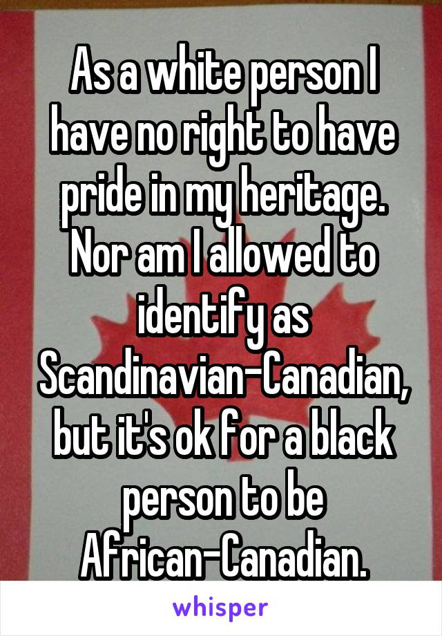 As a white person I have no right to have pride in my heritage. Nor am I allowed to identify as Scandinavian-Canadian, but it's ok for a black person to be African-Canadian.