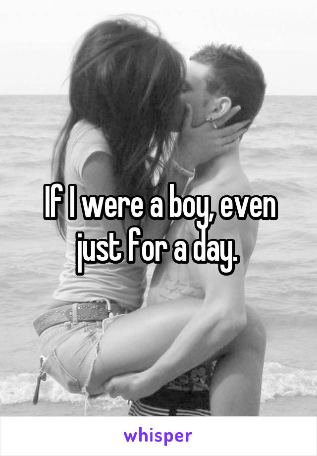 If I were a boy, even just for a day.