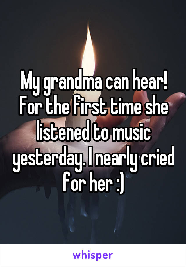 My grandma can hear! For the first time she listened to music yesterday. I nearly cried for her :)