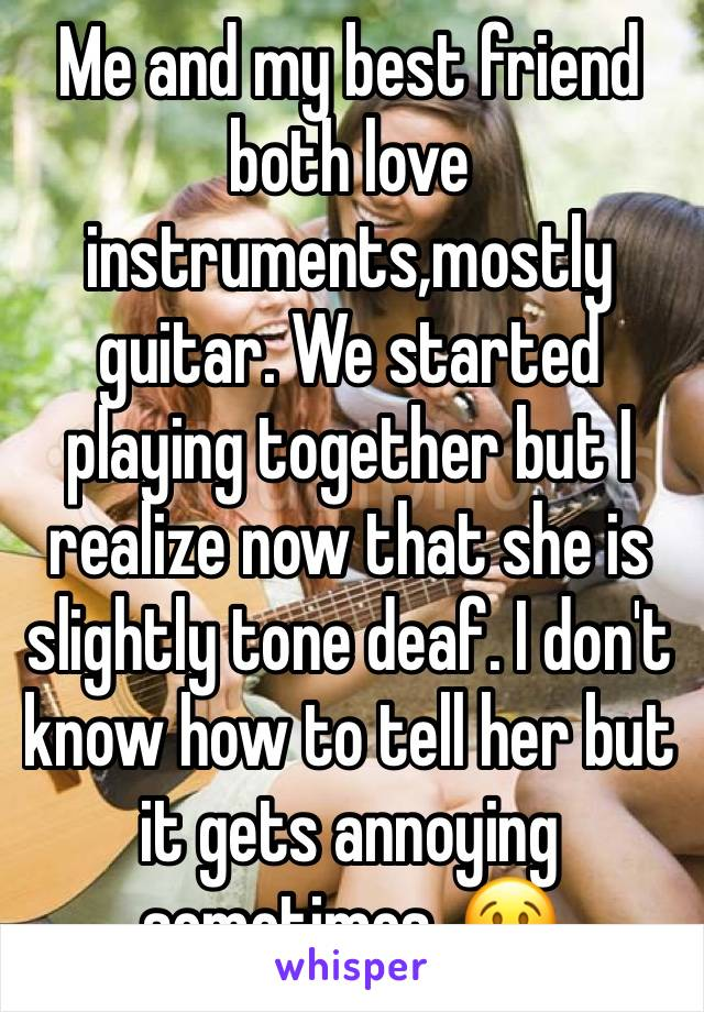 Me and my best friend both love instruments,mostly guitar. We started playing together but I realize now that she is slightly tone deaf. I don't know how to tell her but it gets annoying sometimes. 😢