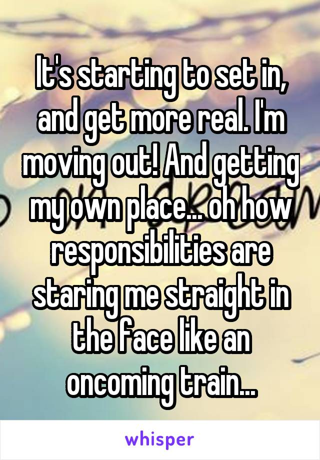 It's starting to set in, and get more real. I'm moving out! And getting my own place... oh how responsibilities are staring me straight in the face like an oncoming train...