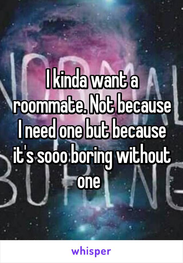 I kinda want a roommate. Not because I need one but because it's sooo boring without one