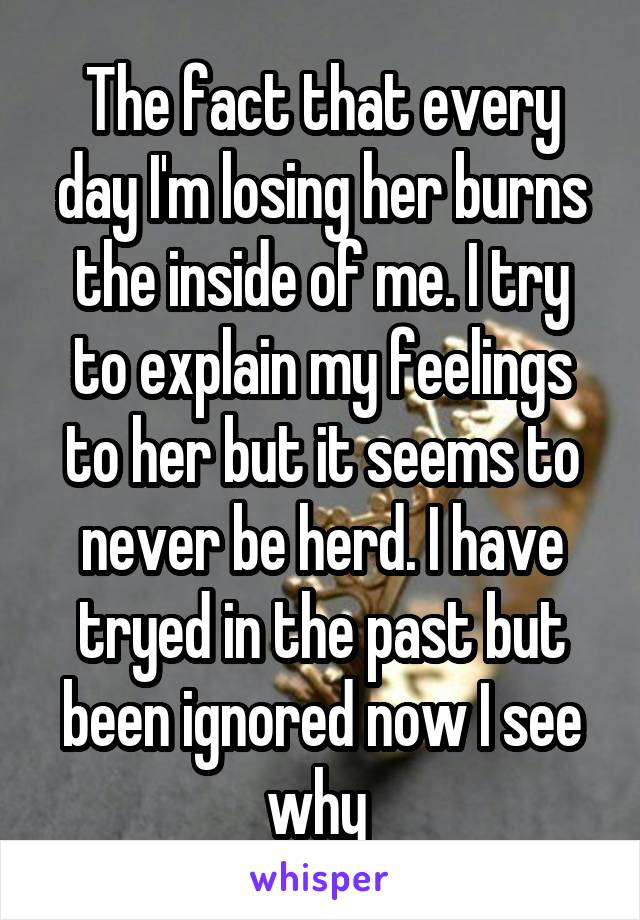 The fact that every day I'm losing her burns the inside of me. I try to explain my feelings to her but it seems to never be herd. I have tryed in the past but been ignored now I see why