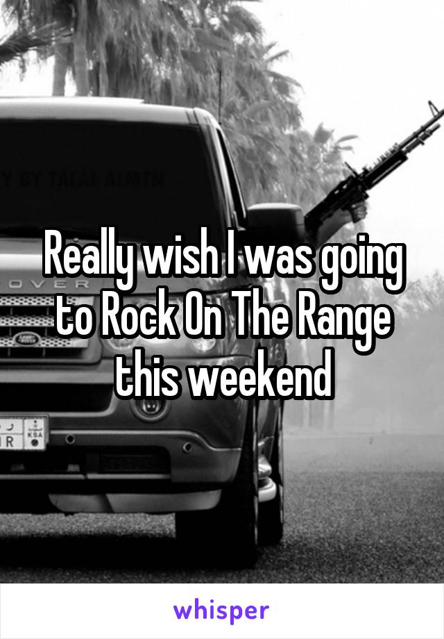 Really wish I was going to Rock On The Range this weekend