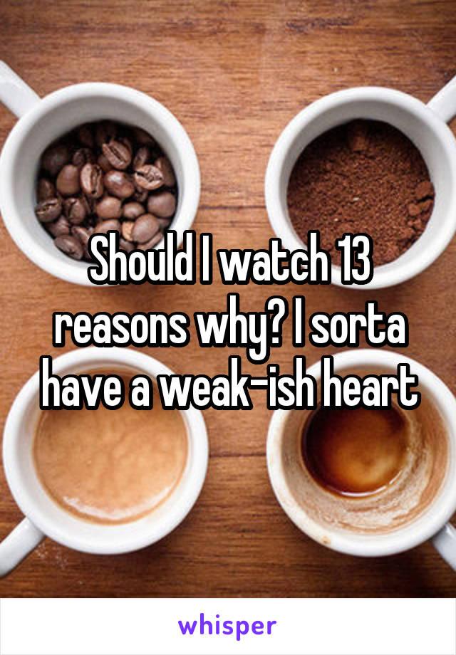 Should I watch 13 reasons why? I sorta have a weak-ish heart