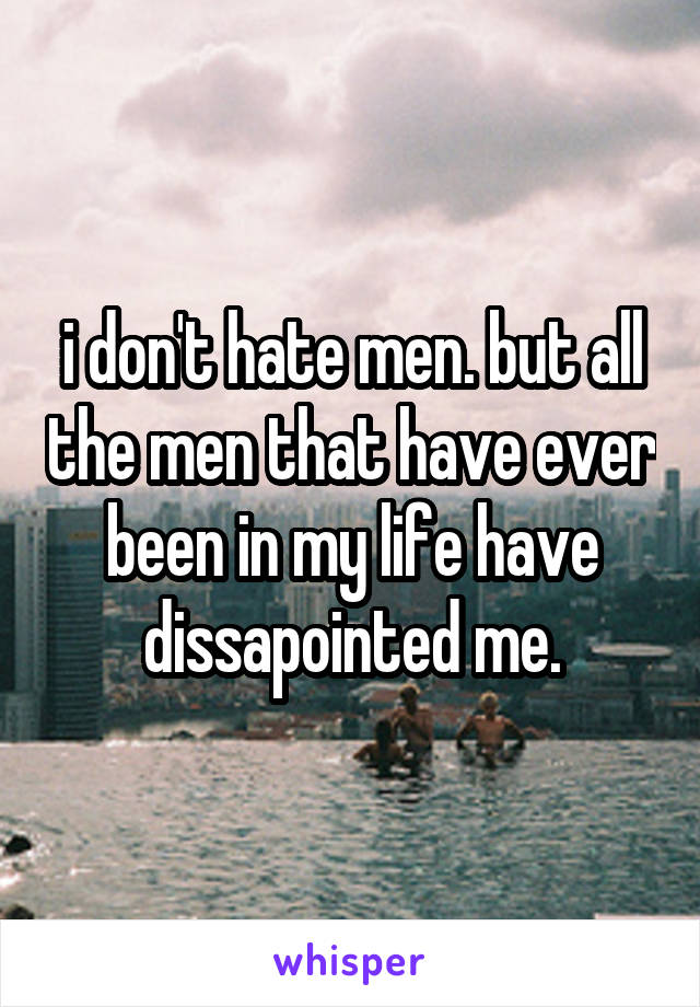 i don't hate men. but all the men that have ever been in my life have dissapointed me.