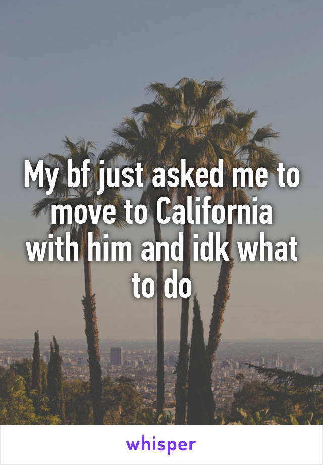 My bf just asked me to move to California with him and idk what to do
