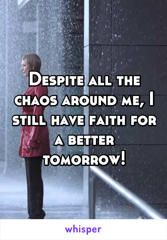 Despite all the chaos around me, I still have faith for a better tomorrow!