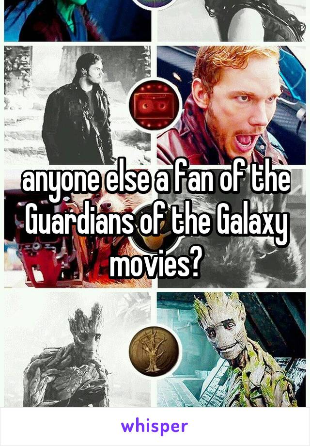 anyone else a fan of the Guardians of the Galaxy movies?