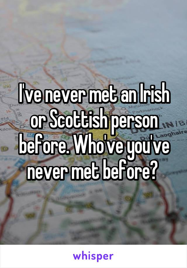 I've never met an Irish or Scottish person before. Who've you've never met before?