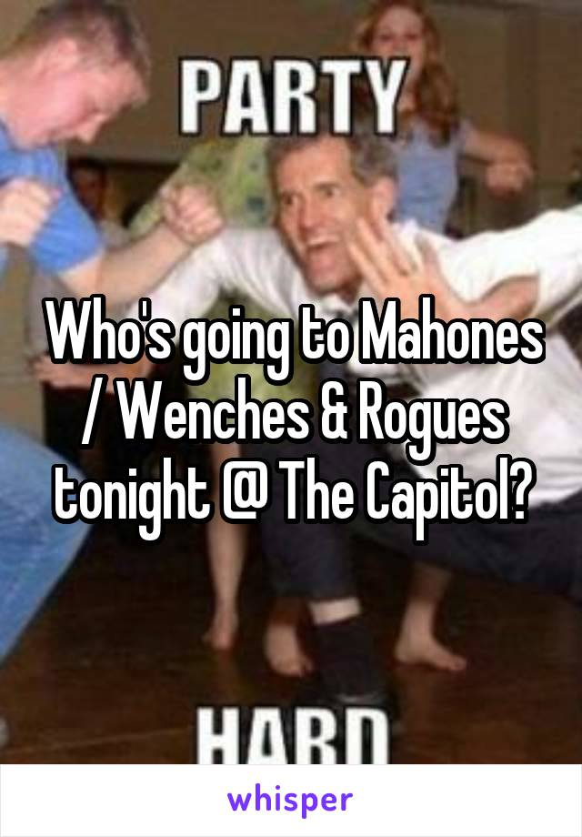 Who's going to Mahones / Wenches & Rogues tonight @ The Capitol?