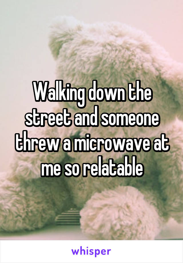 Walking down the street and someone threw a microwave at me so relatable