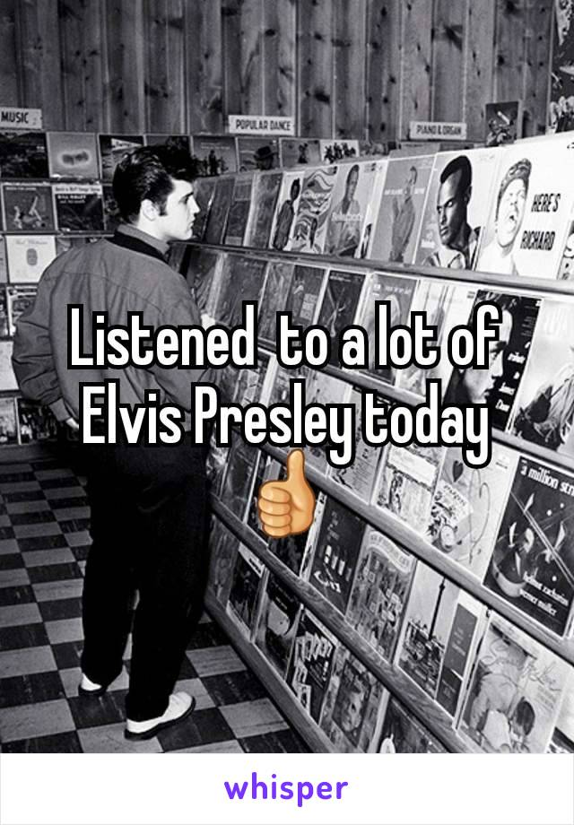Listened  to a lot of Elvis Presley today 👍