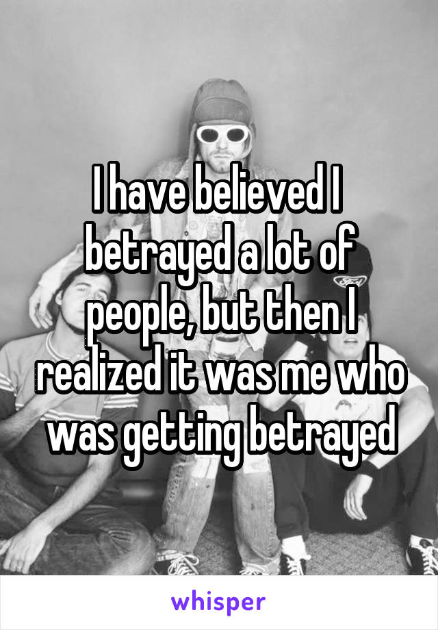 I have believed I  betrayed a lot of people, but then I realized it was me who was getting betrayed