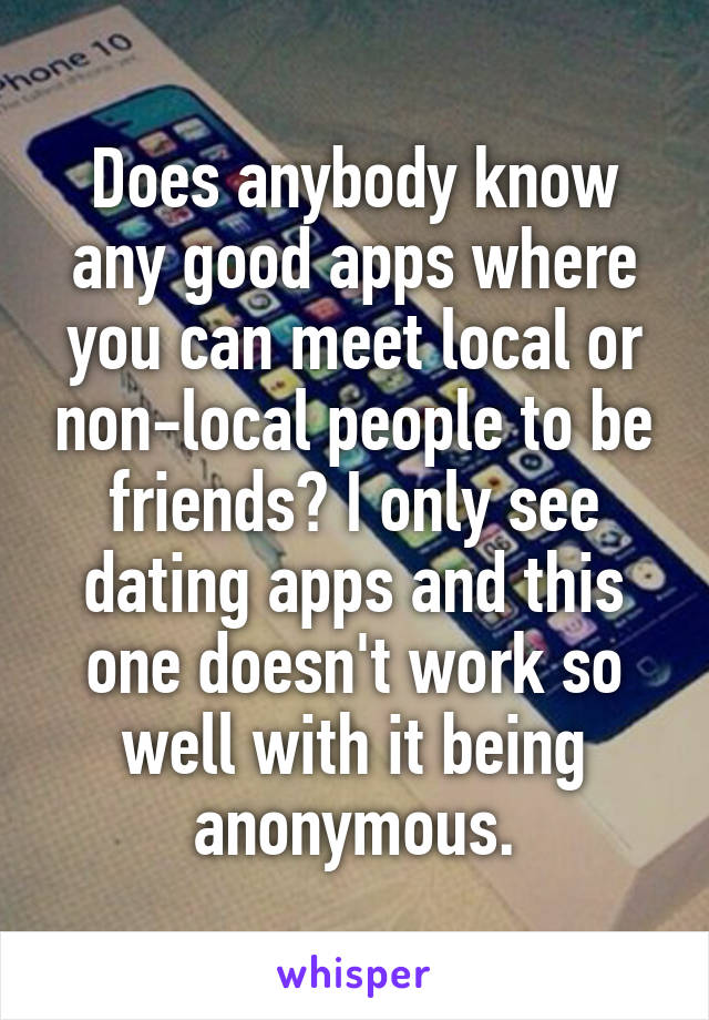 Does anybody know any good apps where you can meet local or non-local people to be friends? I only see dating apps and this one doesn't work so well with it being anonymous.
