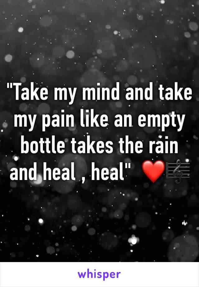 """""""Take my mind and take my pain like an empty bottle takes the rain and heal , heal""""  ❤️🎼"""