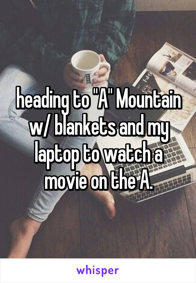 "heading to ""A"" Mountain w/ blankets and my laptop to watch a movie on the A."