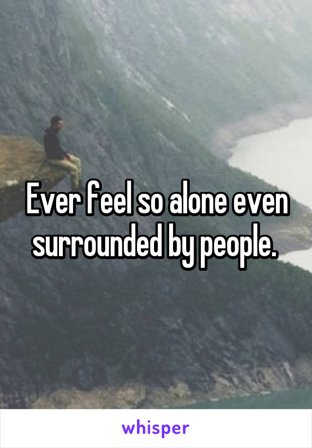 Ever feel so alone even surrounded by people.