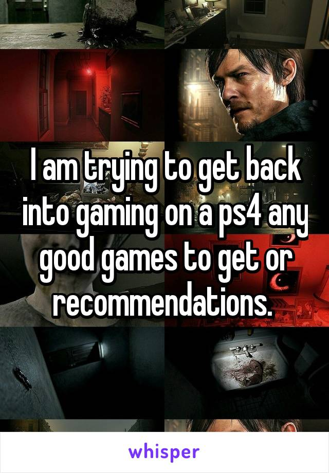 I am trying to get back into gaming on a ps4 any good games to get or recommendations.