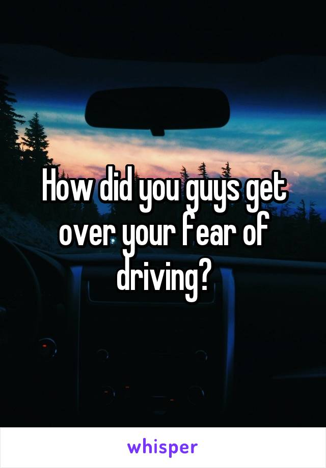 How did you guys get over your fear of driving?