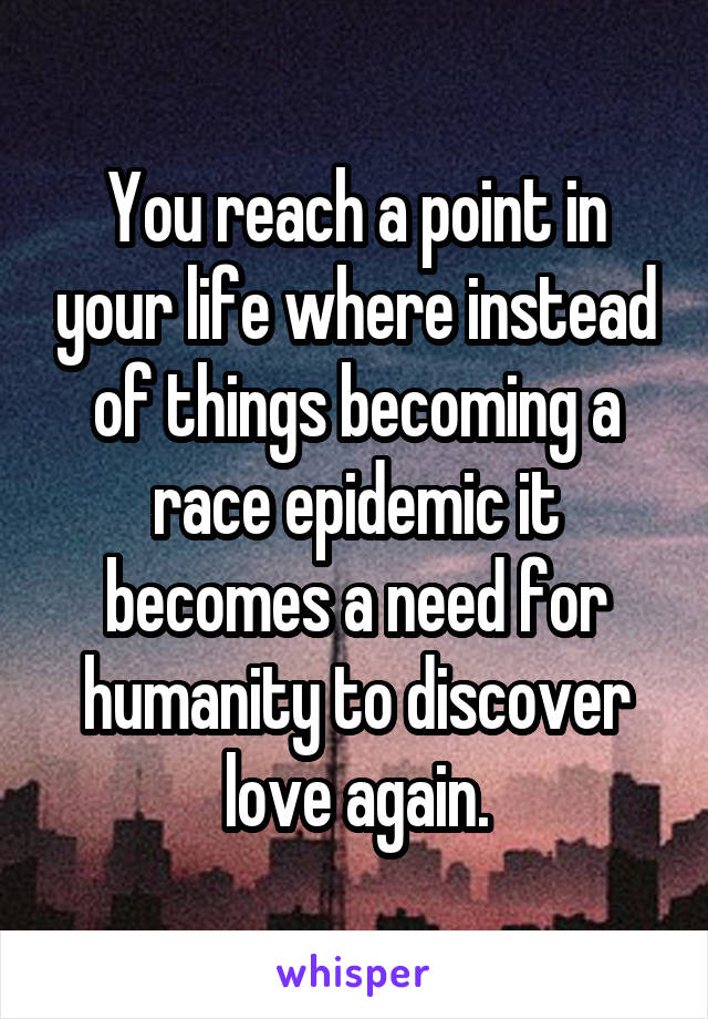 You reach a point in your life where instead of things becoming a race epidemic it becomes a need for humanity to discover love again.
